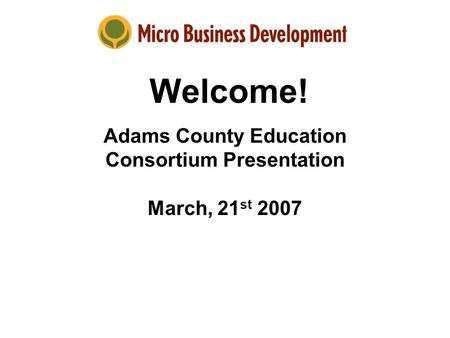 Welcome! Adams County Education Consortium Presentation March, 21 st 2007.