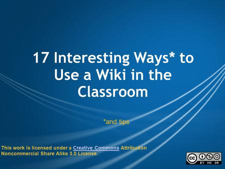 17 Interesting Ways* to Use a Wiki in the Classroom *and tips This work is licensed under a Creative Commons Attribution Noncommercial Share Alike 3.0.