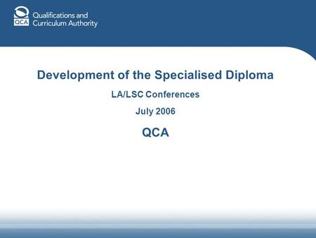 Development of the Specialised Diploma LA/LSC Conferences July 2006 QCA.