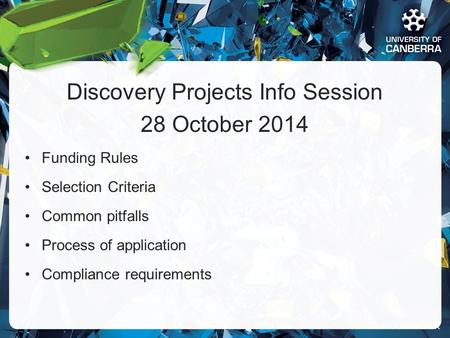 CRICOS #00212K Discovery Projects Info Session 28 October 2014 Funding Rules Selection Criteria Common pitfalls Process of application Compliance requirements.