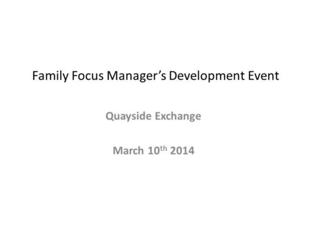 Family Focus Manager's Development Event Quayside Exchange March 10 th 2014.