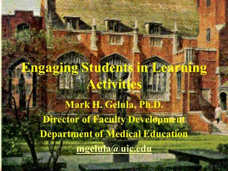 Engaging Students in Learning Activities Mark H. Gelula, Ph.D. Director of Faculty Development Department of Medical Education