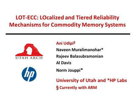 LOT-ECC: LOcalized and Tiered Reliability Mechanisms for Commodity Memory Systems Ani Udipi § Naveen Muralimanohar* Rajeev Balasubramonian Al Davis Norm.