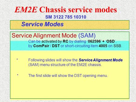 EM2E EM2E Chassis service modes SM 3122 785 10310 Service Modes Service Alignment Mode (SAM) Can be activated by RC by dialling '062596' + 'OSD', by ComPair.