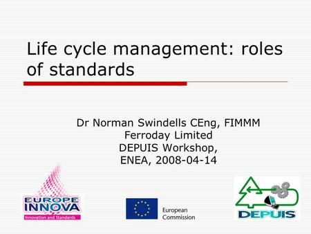 Life cycle management: roles of standards Dr Norman Swindells CEng, FIMMM Ferroday Limited DEPUIS Workshop, ENEA, 2008-04-14.