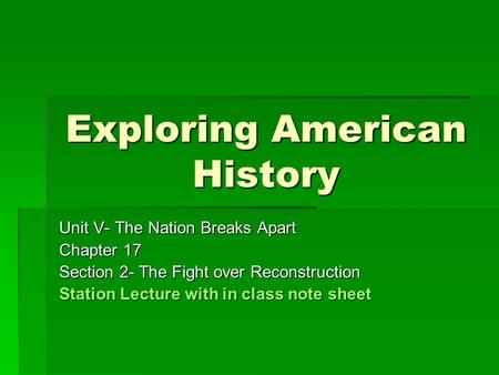 Exploring American History Unit V- The Nation Breaks Apart Chapter 17 Section 2- The Fight over Reconstruction Station Lecture with in class note sheet.