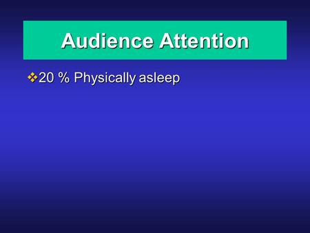 Audience Attention  20 % Physically asleep. Audience Attention  20 % Physically asleep  10 % Physically and mentally asleep.