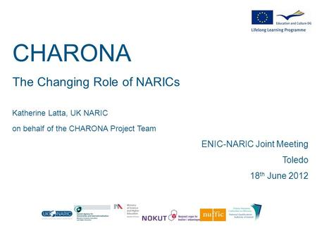 CHARONA The Changing Role of NARICs Katherine Latta, UK NARIC on behalf of the CHARONA Project Team ENIC-NARIC Joint Meeting Toledo 18 th June 2012.