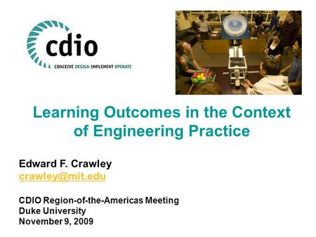 Learning Outcomes in the Context of Engineering Practice Edward F. Crawley CDIO Region-of-the-Americas Meeting Duke University November.