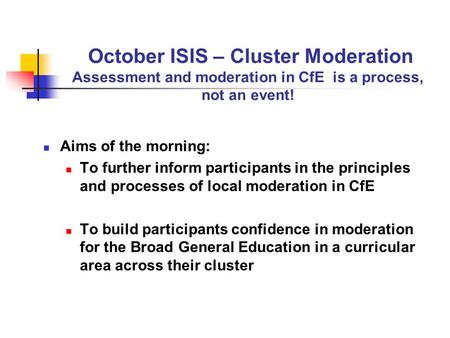 October ISIS – Cluster Moderation Assessment and moderation in CfE is a process, not an event! Aims of the morning: To further inform participants in the.