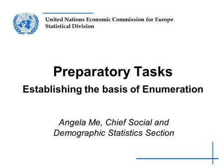 United Nations Economic Commission for Europe Statistical Division Preparatory Tasks Establishing the basis of Enumeration Angela Me, Chief Social and.