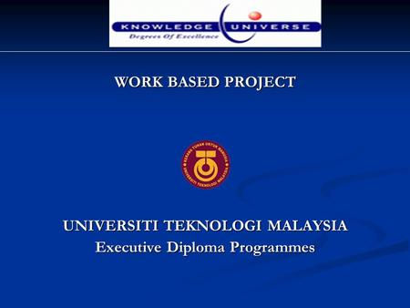 WORK BASED PROJECT UNIVERSITI TEKNOLOGI MALAYSIA Executive Diploma Programmes.