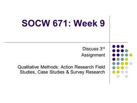 SOCW 671: Week 9 Discuss 3 rd Assignment Qualitative Methods: Action Research <strong>Field</strong> <strong>Studies</strong>, Case <strong>Studies</strong> & Survey Research.