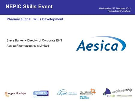 Wednesday 13 th February 2013 Ramside Hall, Durham Pharmaceutical Skills Development Steve Barker – Director of Corporate EHS Aesica Pharmaceuticals Limited.