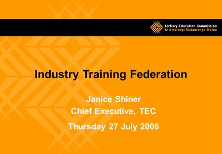 Janice Shiner Chief Executive, TEC Thursday 27 July 2006 Industry Training Federation.