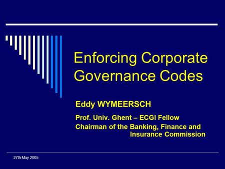 27th May 2005 Enforcing Corporate Governance Codes Eddy WYMEERSCH Prof. Univ. Ghent – ECGI Fellow Chairman of the Banking, Finance and Insurance Commission.