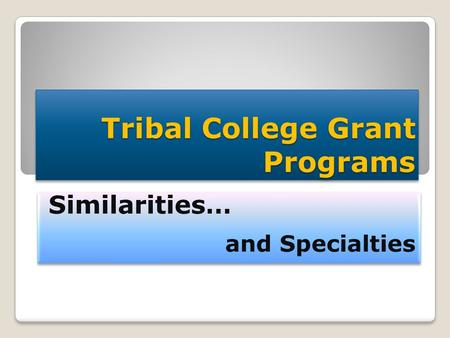 Tribal College Grant Programs Similarities… and Specialties Similarities… and Specialties.