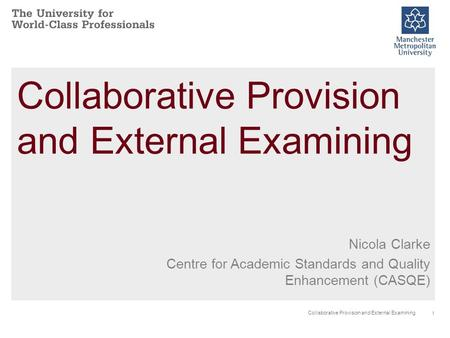 1 Collaborative Provision and External Examining Nicola Clarke Centre for Academic Standards and Quality Enhancement (CASQE)