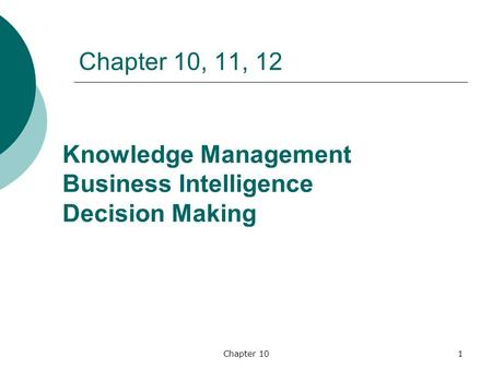 Chapter 101 Chapter 10, 11, 12 Knowledge Management Business Intelligence Decision Making.