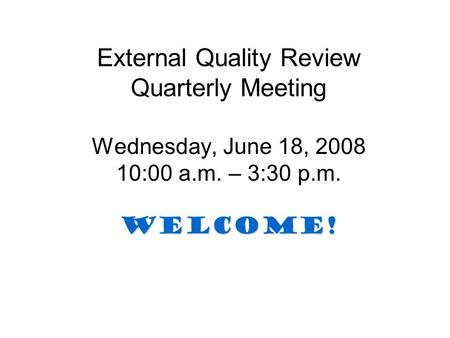 WELCOME! External Quality Review Quarterly Meeting Wednesday, June 18, 2008 10:00 a.m. – 3:30 p.m. WELCOME!