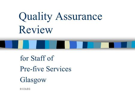 Quality Assurance Review for Staff of Pre-five Services Glasgow © COLEG.