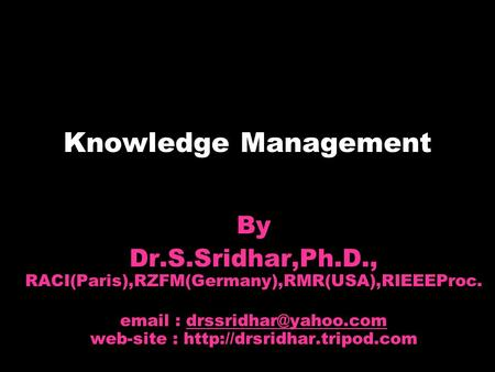 Knowledge Management By Dr.S.Sridhar,Ph.D., RACI(Paris),RZFM(Germany),RMR(USA),RIEEEProc.   web-site :