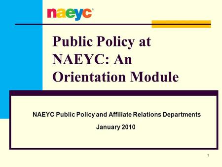 Public Policy at NAEYC: An Orientation Module NAEYC Public Policy and Affiliate Relations Departments January 2010 1.