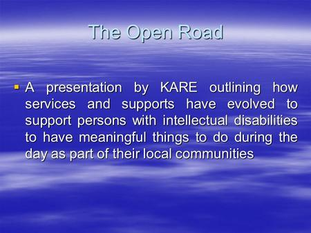 The Open Road A presentation by KARE outlining how services and supports have evolved to support persons with intellectual disabilities to have meaningful.