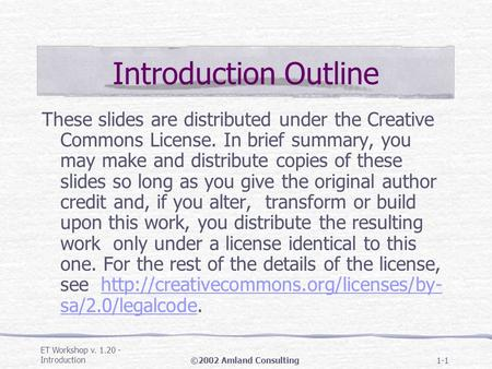 ET Workshop v. 1.20 - Introduction©2002 Amland Consulting1-1 Introduction Outline These slides are distributed under the Creative Commons License. In brief.