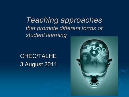 Teaching approaches that promote different forms of student learning CHEC/TALHE 3 August 2011.
