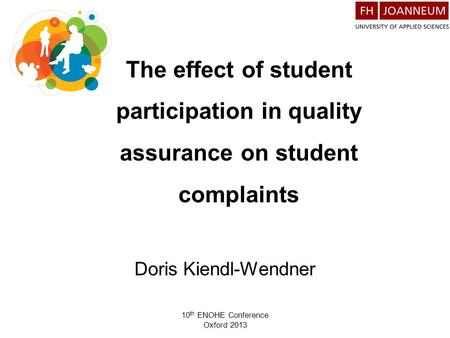 10 th ENOHE Conference Oxford 2013 The effect of student participation in quality assurance on student complaints Doris Kiendl-Wendner.