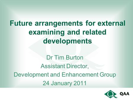 Future arrangements for external examining and related developments Dr Tim Burton Assistant Director, Development and Enhancement Group 24 January 2011.