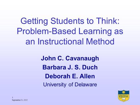 1 September 21, 2015 Getting Students to Think: Problem-Based Learning as an Instructional Method John C. Cavanaugh Barbara J. S. Duch Deborah E. Allen.