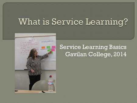"Service Learning Basics Gavilan College, 2014. What is Service-Learning? ""Service-learning is a form of experiential education in which students engage."
