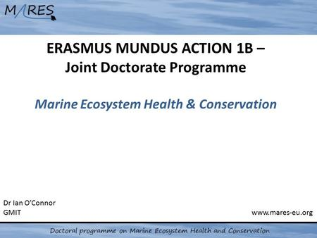 ERASMUS MUNDUS ACTION 1B – Joint Doctorate Programme Marine Ecosystem Health & Conservation Dr Ian O'Connor GMIT www.mares-eu.org.