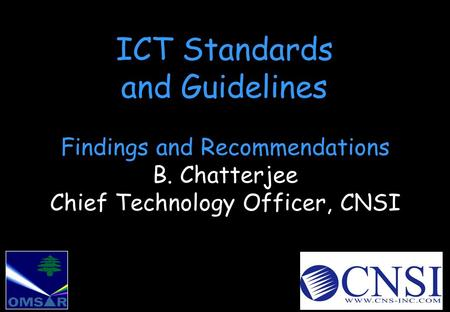 ICT Standards and Guidelines Findings and Recommendations B. Chatterjee Chief Technology Officer, CNSI.