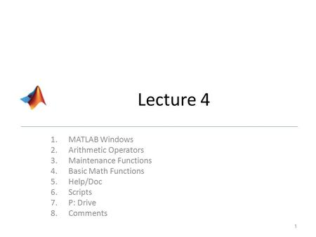Lecture 4 1.MATLAB Windows 2.Arithmetic Operators 3.Maintenance Functions 4.Basic Math Functions 5.Help/Doc 6.Scripts 7.P: Drive 8.Comments 1.