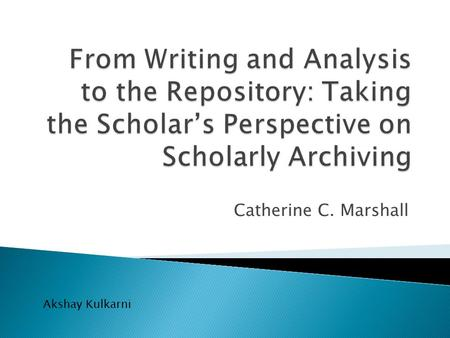 Catherine C. Marshall Akshay Kulkarni.  Explores practices associated with ◦ Collaborative Authoring ◦ Reference Use ◦ Informal Creation of Personal.