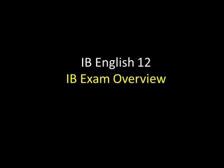 IB English 12 IB Exam Overview. IB English 12: Exam Schedule Two components: 1)Oral Presentation junior year 2)Oral Commentary & Discussion Feb.-Mar.