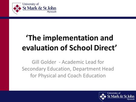 'The implementation and evaluation of School Direct' Gill Golder - Academic Lead for Secondary Education, Department Head for Physical and Coach Education.