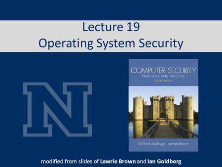 Lecture 19 Operating System Security modified from slides of Lawrie Brown and Ian Goldberg.