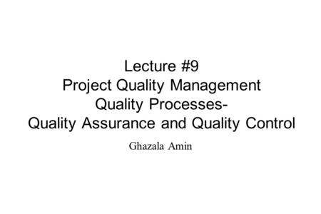 Lecture #9 Project Quality Management Quality Processes- Quality Assurance and Quality Control Ghazala Amin.