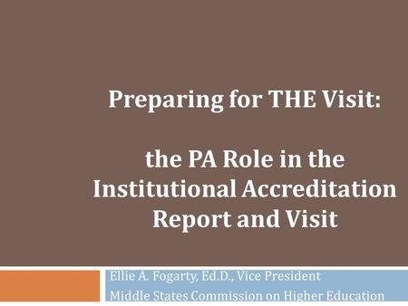 Preparing for THE Visit: the PA Role in the Institutional Accreditation Report and Visit Ellie A. Fogarty, Ed.D., Vice President Middle States Commission.