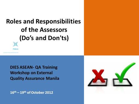 DIES ASEAN- QA Training Workshop on External Quality Assurance Manila 16 th – 19 th of October 2012 Roles and Responsibilities of the Assessors (Do's and.
