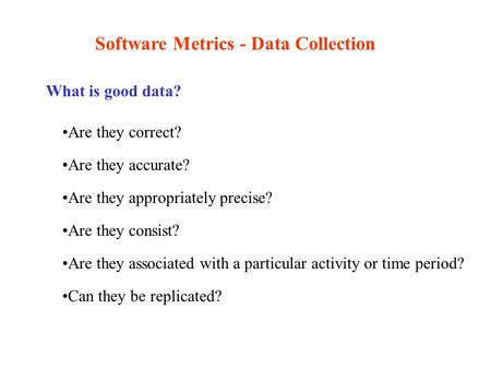 Software Metrics - Data Collection What is good data? Are they correct? Are they accurate? Are they appropriately precise? Are they consist? Are they associated.