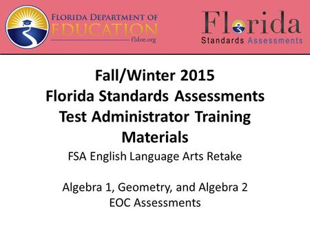 Fall/Winter 2015 Florida Standards Assessments Test Administrator Training Materials FSA English Language Arts Retake Algebra 1, Geometry, and Algebra.