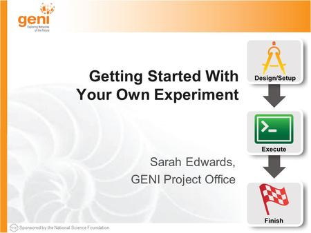 Sponsored by the National Science Foundation Getting Started With Your Own Experiment Sarah Edwards, GENI Project Office.