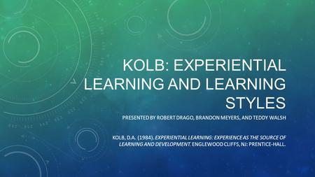 KOLB: EXPERIENTIAL LEARNING AND LEARNING STYLES PRESENTED BY ROBERT DRAGO, BRANDON MEYERS, AND TEDDY WALSH KOLB, D.A. (1984). EXPERIENTIAL LEARNING: EXPERIENCE.