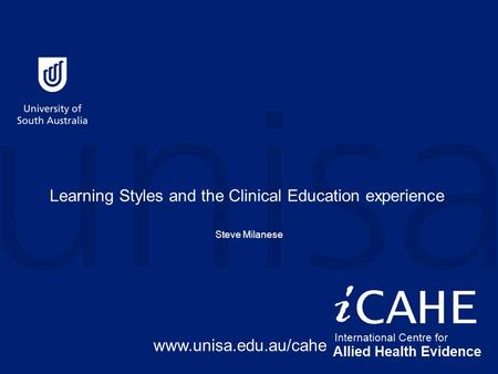 Learning Styles and the Clinical Education experience Steve Milanese www.unisa.edu.au/cahe.