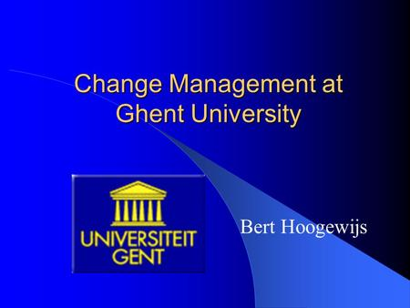 Change Management at Ghent University Bert Hoogewijs.